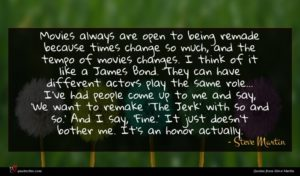 Steve Martin quote : Movies always are open ...