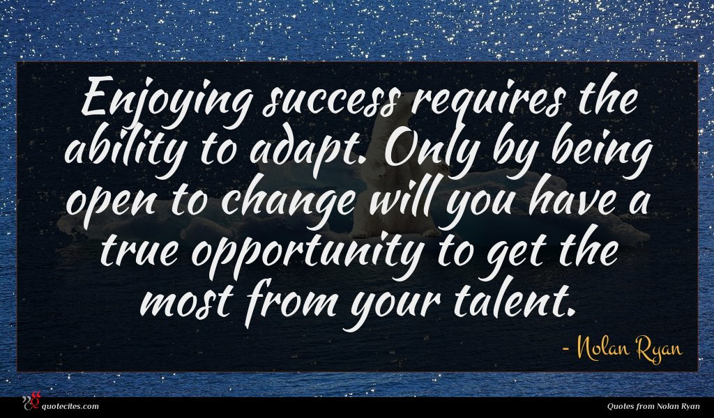Enjoying success requires the ability to adapt. Only by being open to change will you have a true opportunity to get the most from your talent.