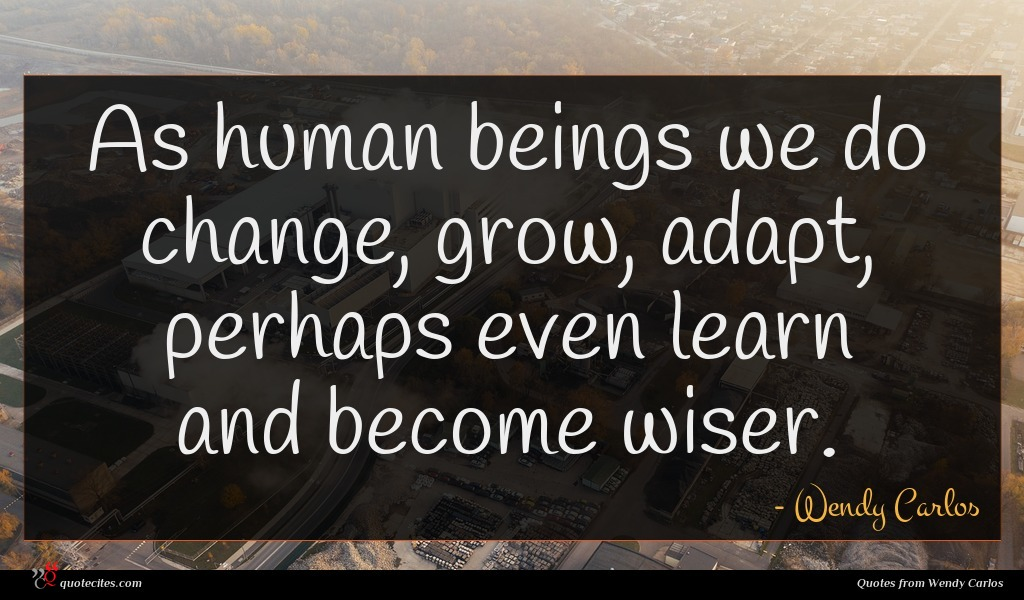 As human beings we do change, grow, adapt, perhaps even learn and become wiser.