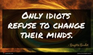 Brigitte Bardot quote : Only idiots refuse to ...