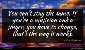 Van Morrison quote : You can't stay the ...