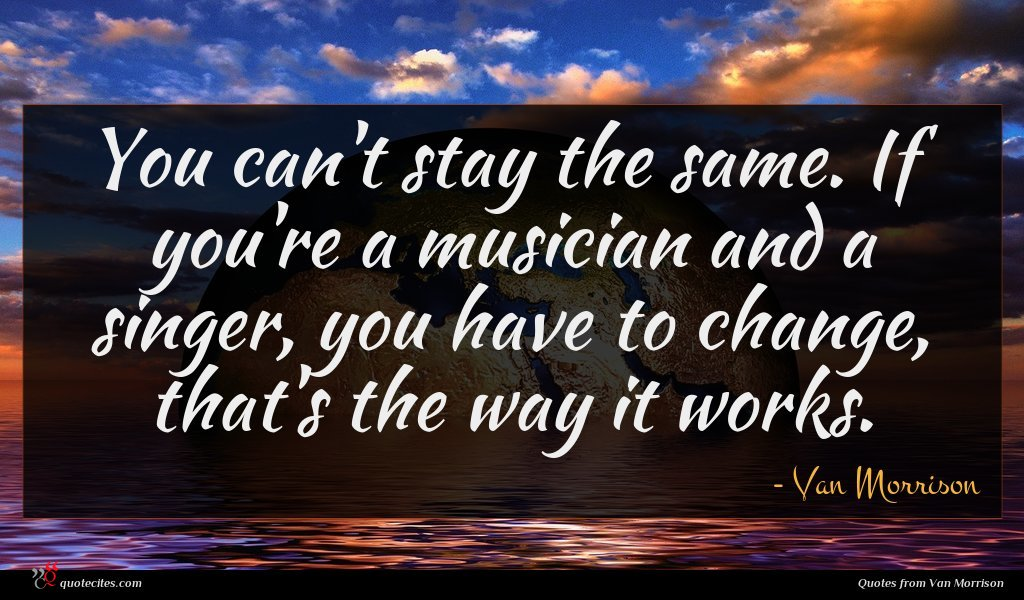 You can't stay the same. If you're a musician and a singer, you have to change, that's the way it works.