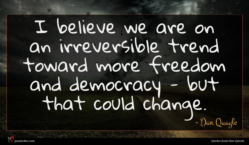 I believe we are on an irreversible trend toward more freedom and democracy - but that could change.