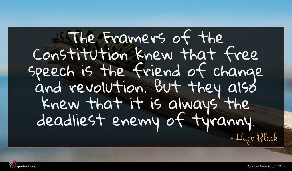 The Framers of the Constitution knew that free speech is the friend of change and revolution. But they also knew that it is always the deadliest enemy of tyranny.