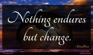 Heraclitus quote : Nothing endures but change ...