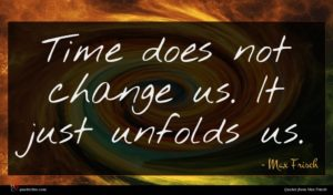 Max Frisch quote : Time does not change ...