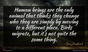 Doug Coupland quote : Human beings are the ...