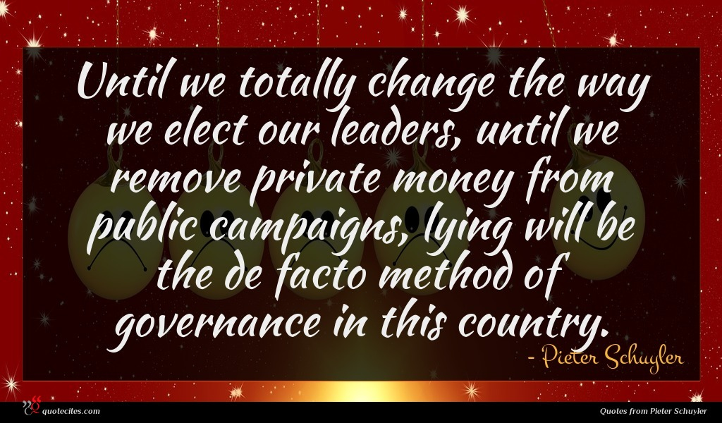 Until we totally change the way we elect our leaders, until we remove private money from public campaigns, lying will be the de facto method of governance in this country.