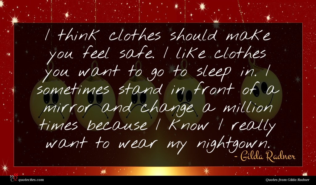 I think clothes should make you feel safe. I like clothes you want to go to sleep in. I sometimes stand in front of a mirror and change a million times because I know I really want to wear my nightgown.