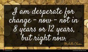 Michelle Obama quote : I am desperate for ...