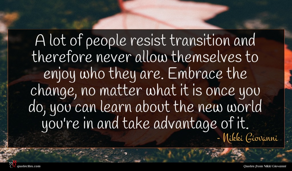 A lot of people resist transition and therefore never allow themselves to enjoy who they are. Embrace the change, no matter what it is once you do, you can learn about the new world you're in and take advantage of it.