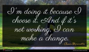 Alanis Morissette quote : I'm doing it because ...
