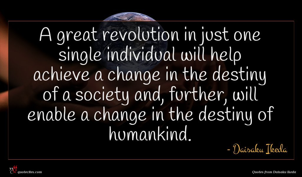 A great revolution in just one single individual will help achieve a change in the destiny of a society and, further, will enable a change in the destiny of humankind.