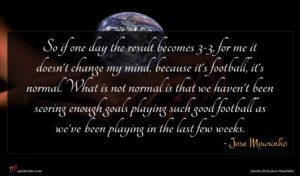 Jose Mourinho quote : So if one day ...
