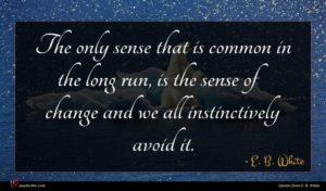 E. B. White quote : The only sense that ...