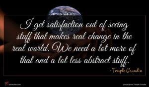 Temple Grandin quote : I get satisfaction out ...