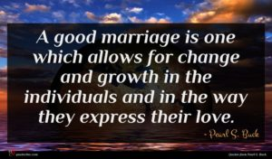 Pearl S. Buck quote : A good marriage is ...