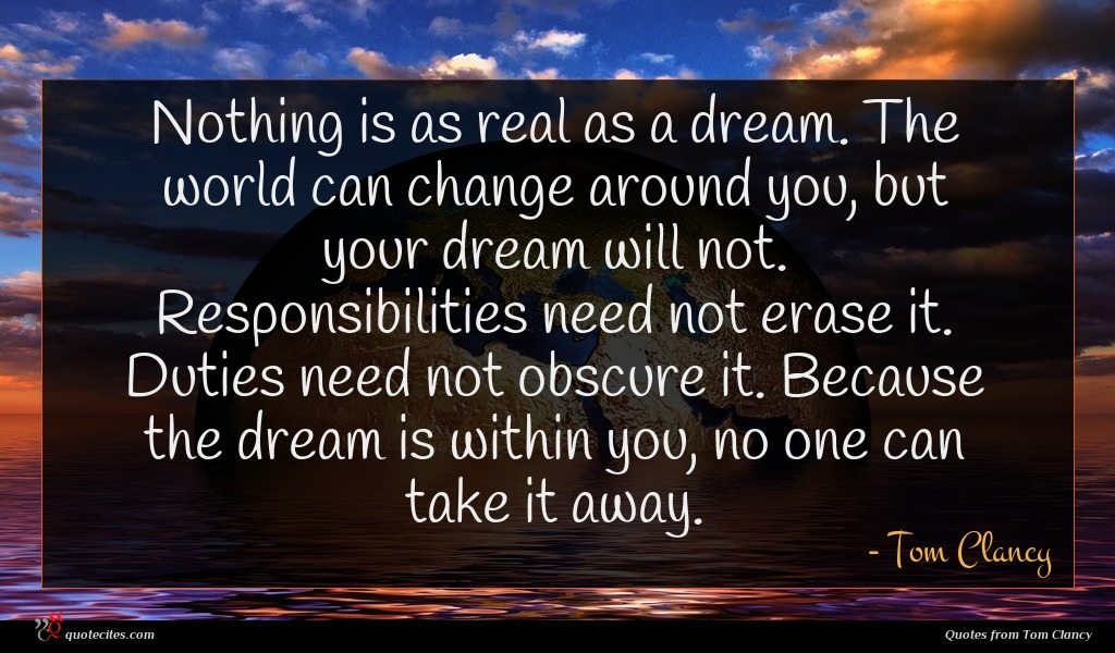 Nothing is as real as a dream. The world can change around you, but your dream will not. Responsibilities need not erase it. Duties need not obscure it. Because the dream is within you, no one can take it away.