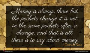 Gertrude Stein quote : Money is always there ...