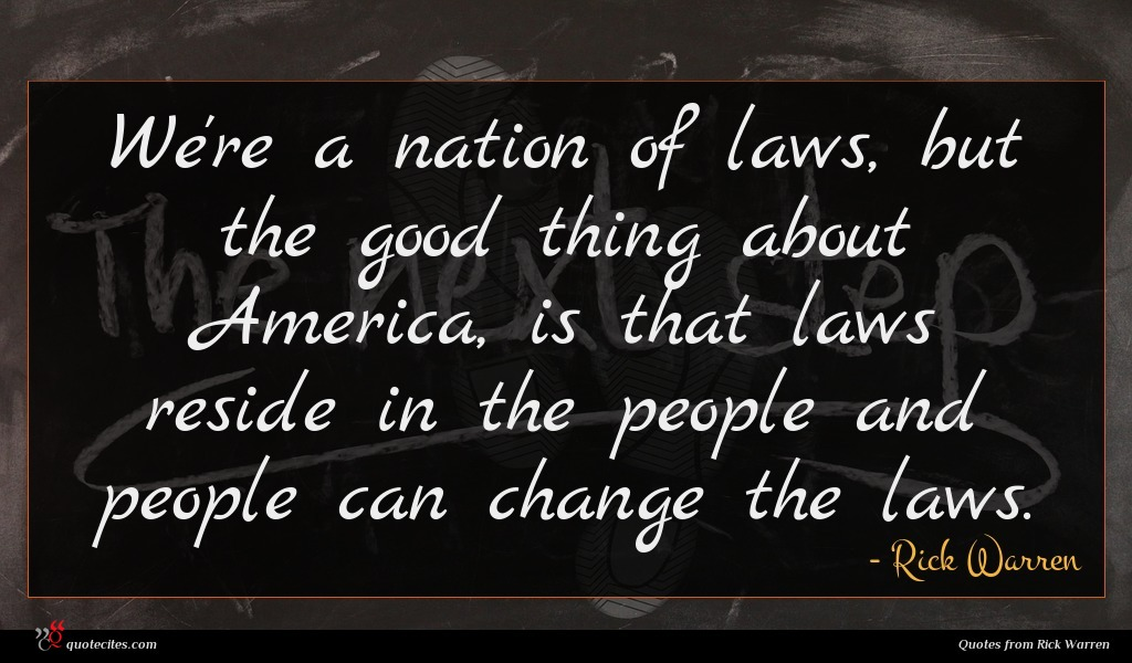 We're a nation of laws, but the good thing about America, is that laws reside in the people and people can change the laws.