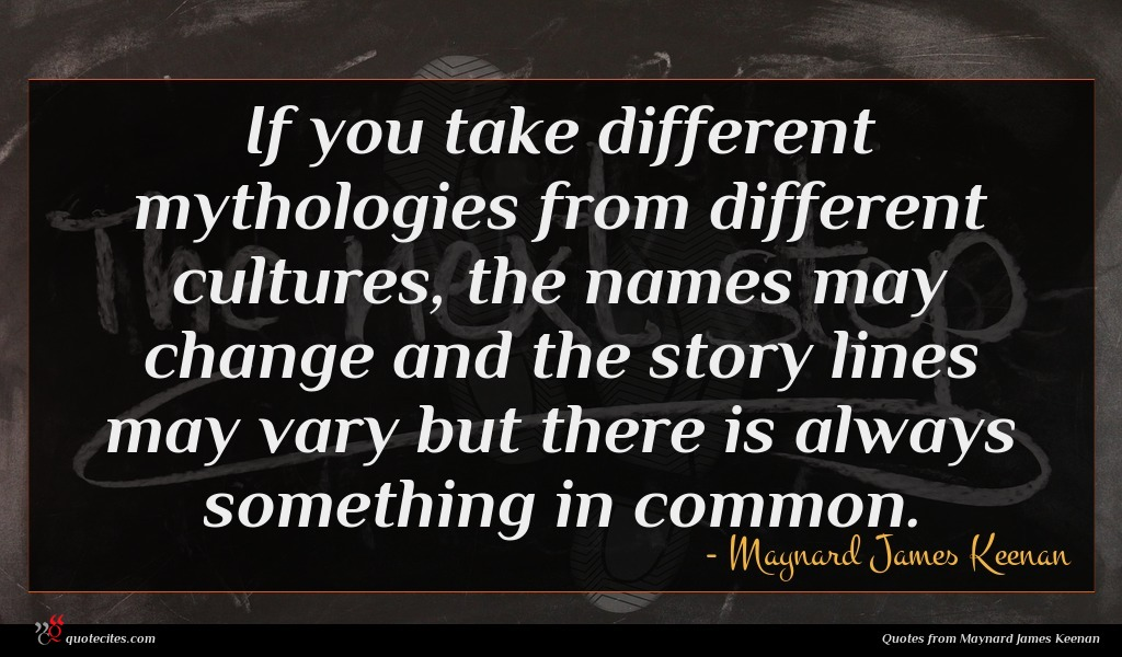 If you take different mythologies from different cultures, the names may change and the story lines may vary but there is always something in common.