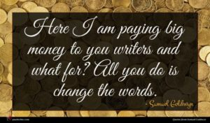 Samuel Goldwyn quote : Here I am paying ...