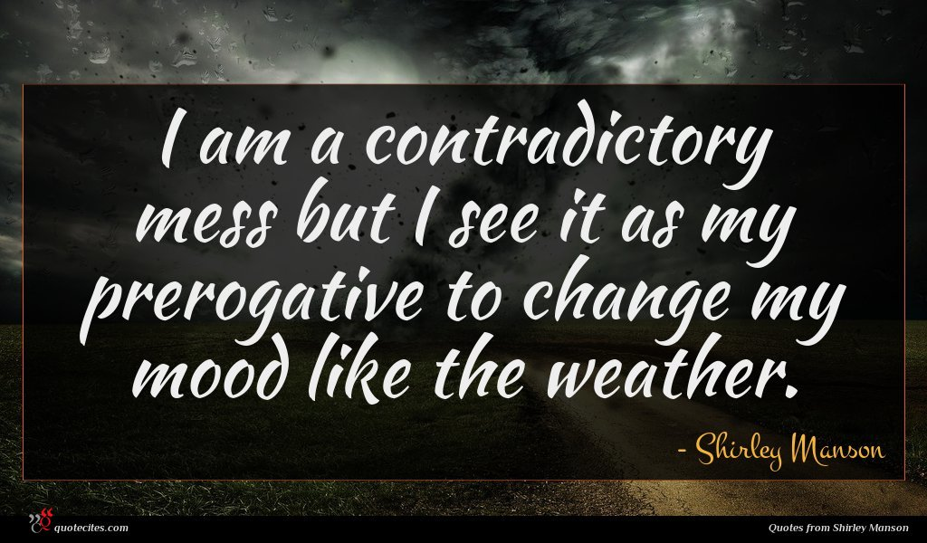 I am a contradictory mess but I see it as my prerogative to change my mood like the weather.