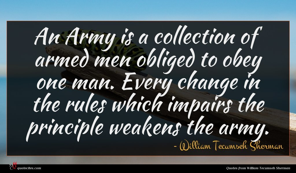 An Army is a collection of armed men obliged to obey one man. Every change in the rules which impairs the principle weakens the army.