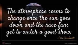 Dale Earnhardt quote : The atmosphere seems to ...