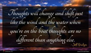 Jeff Bridges quote : Thoughts will change and ...