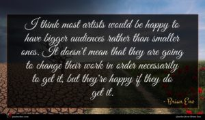 Brian Eno quote : I think most artists ...
