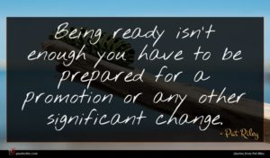 Pat Riley quote : Being ready isn't enough ...