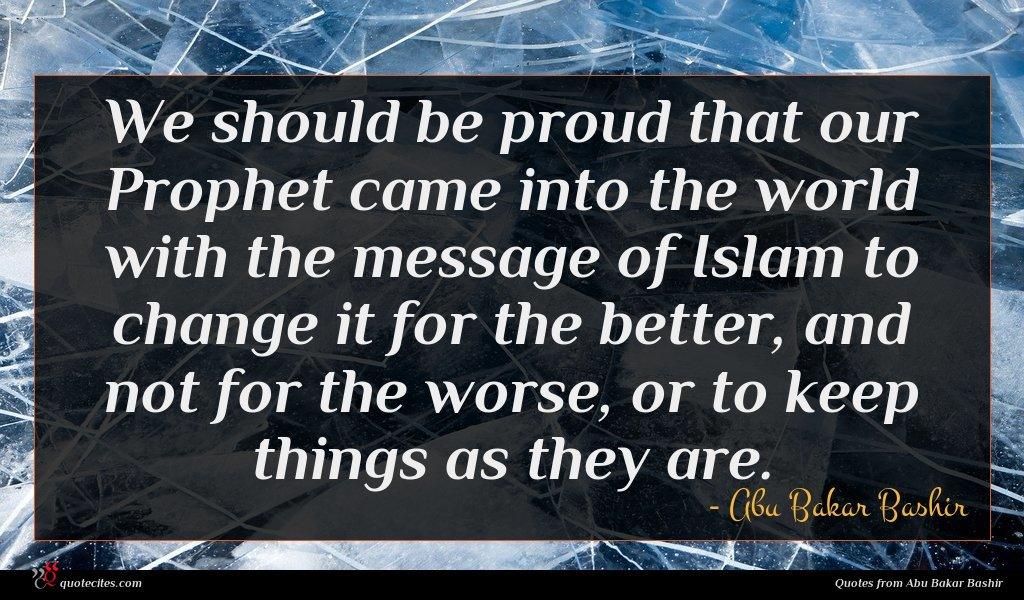 We should be proud that our Prophet came into the world with the message of Islam to change it for the better, and not for the worse, or to keep things as they are.