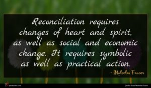 Malcolm Fraser quote : Reconciliation requires changes of ...