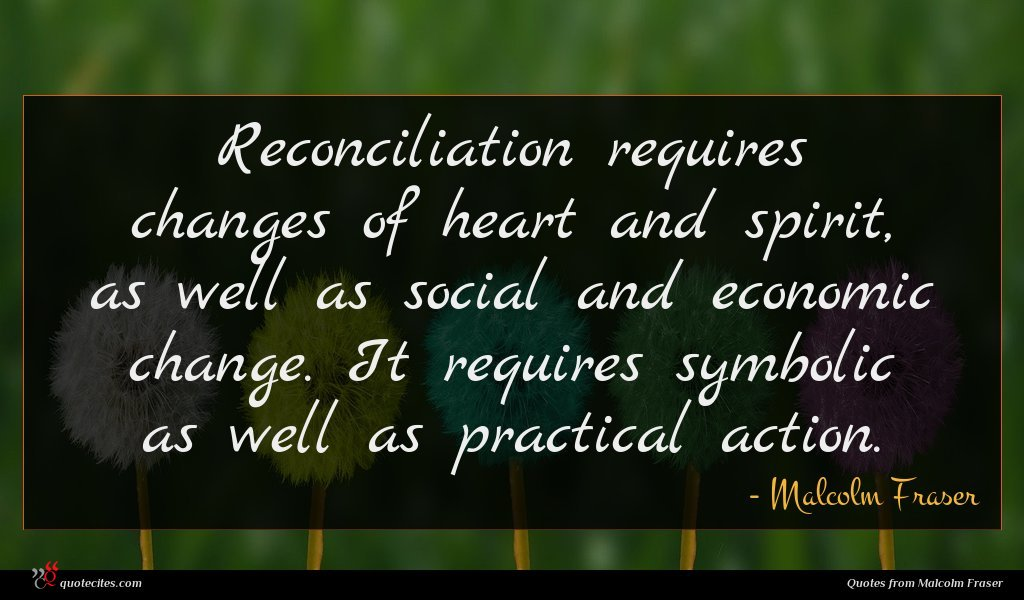 Photo of Malcolm Fraser quote : Reconciliation requires changes of …