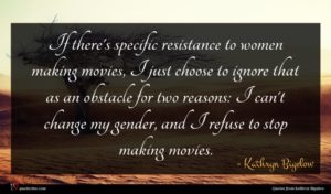 Kathryn Bigelow quote : If there's specific resistance ...