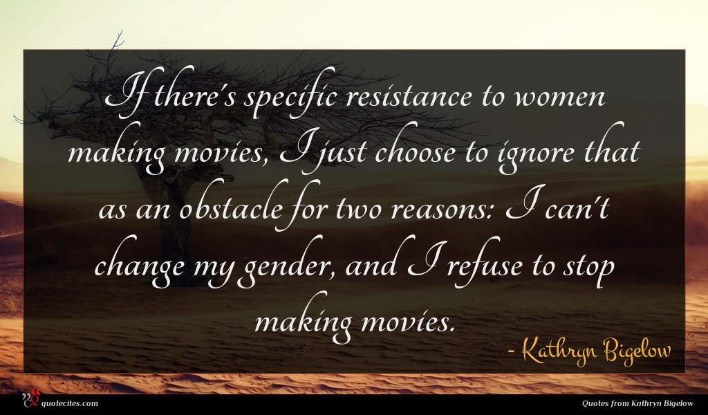 If there's specific resistance to women making movies, I just choose to ignore that as an obstacle for two reasons: I can't change my gender, and I refuse to stop making movies.