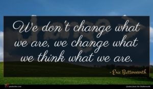 Eric Butterworth quote : We don't change what ...