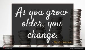 Martin Scorsese quote : As you grow older ...