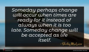 Shirley MacLaine quote : Someday perhaps change will ...