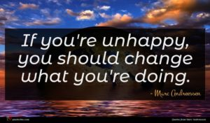 Marc Andreessen quote : If you're unhappy you ...