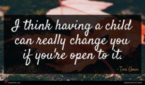Tori Amos quote : I think having a ...