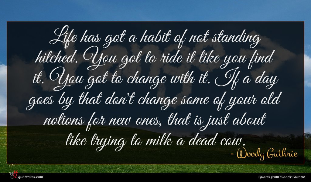 Life has got a habit of not standing hitched. You got to ride it like you find it. You got to change with it. If a day goes by that don't change some of your old notions for new ones, that is just about like trying to milk a dead cow.