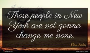 Elvis Presley quote : Those people in New ...