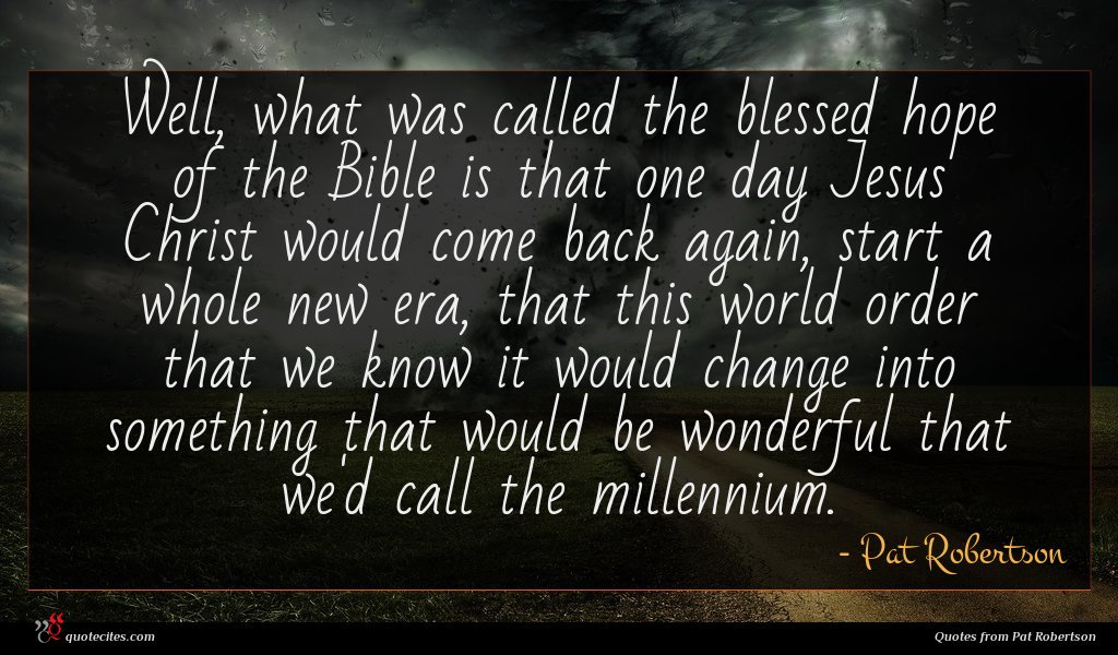 Well, what was called the blessed hope of the Bible is that one day Jesus Christ would come back again, start a whole new era, that this world order that we know it would change into something that would be wonderful that we'd call the millennium.