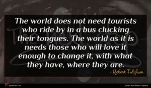 Robert Fulghum quote : The world does not ...