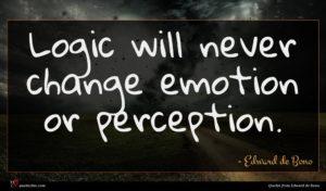 Edward de Bono quote : Logic will never change ...