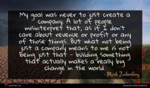 Mark Zuckerberg quote : My goal was never ...