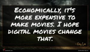 Ang Lee quote : Economically it's more expensive ...