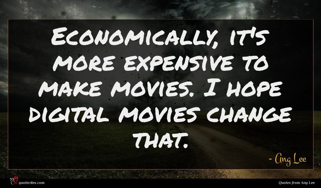 Photo of Ang Lee quote : Economically it's more expensive …